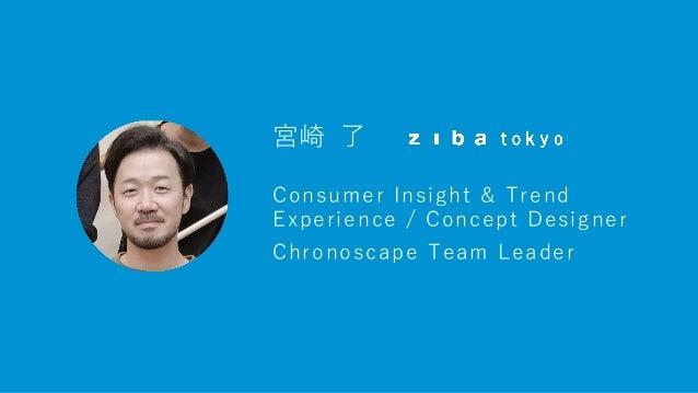 宮崎 了 Consumer Insight & Trend Experience / Concept Designer Chronoscape Team Leader