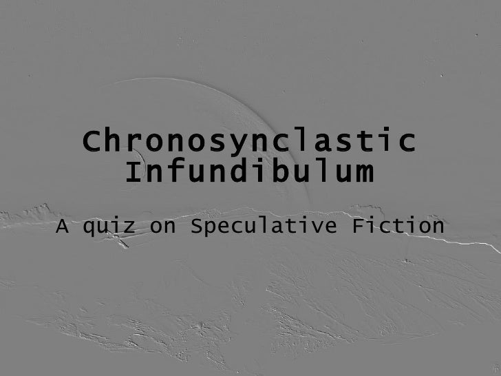 Chronosynclastic Infundibulum A quiz on Speculative Fiction