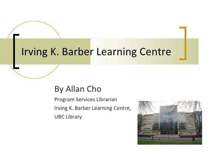 Irving K. Barber Learning Centre By Allan Cho Program Services Librarian Irving K. Barber Learning Centre, UBC Library