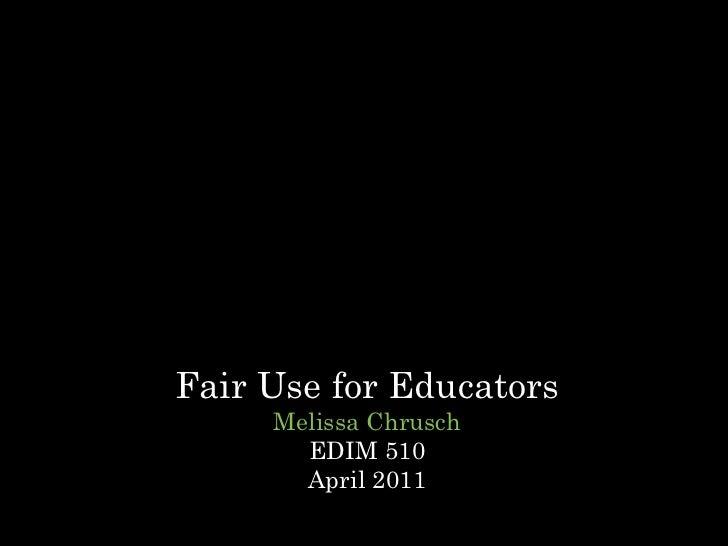 Fair Use for Educators Melissa Chrusch EDIM 510 April 2011