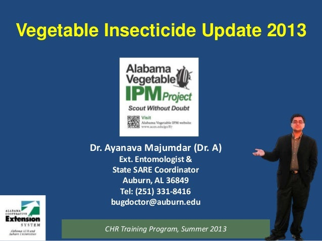 Vegetable Insecticide Update 2013 Dr. Ayanava Majumdar (Dr. A) Ext. Entomologist & State SARE Coordinator Auburn, AL 36849...