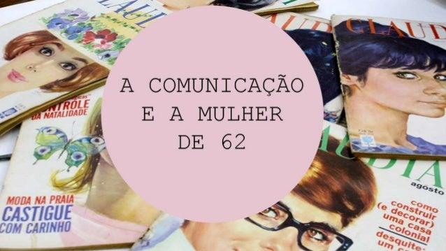 A COMUNICAÇÃO E A MULHER DE 62