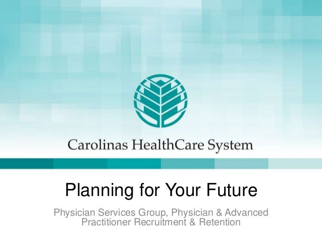 Planning for Your FuturePhysician Services Group, Physician & AdvancedPractitioner Recruitment & Retention