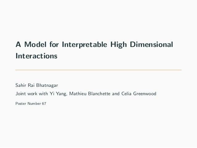 A Model for Interpretable High Dimensional Interactions Sahir Rai Bhatnagar Joint work with Yi Yang, Mathieu Blanchette an...