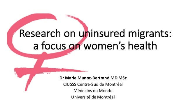 Research on uninsured migrants:	 a	focus on women's health Dr Marie	Munoz-Bertrand	MD	MSc CIUSSS	Centre-Sud	de	Montréal Mé...
