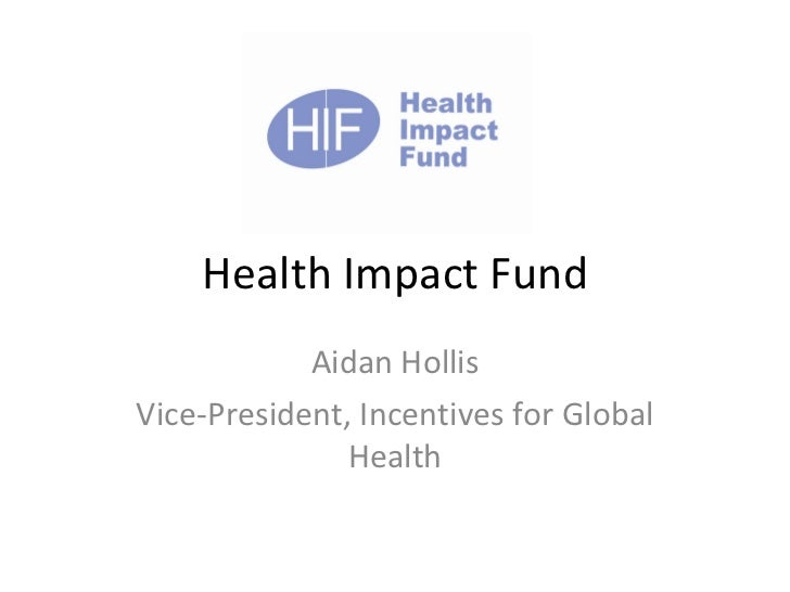 Health Impact Fund Aidan Hollis Vice-President, Incentives for Global Health