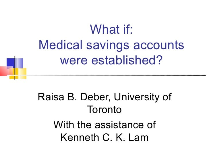 What if: Medical savings accounts were established? Raisa B. Deber, University of Toronto With the assistance of Kenneth C...