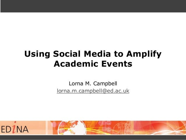 Using Social Media to Amplify Academic Events Lorna M. Campbell lorna.m.campbell@ed.ac.uk