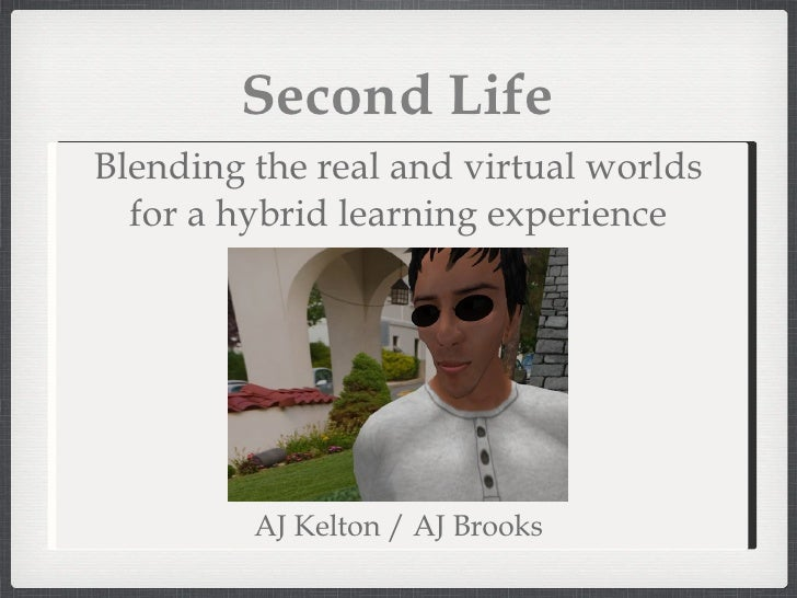 Second Life AJ Kelton / AJ Brooks Blending the real and virtual worlds for a hybrid learning experience