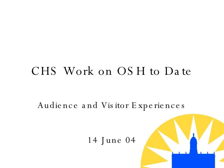 CHS Work on OSH to Date Audience and Visitor Experiences 14 June 04