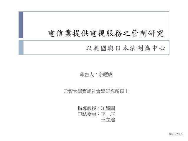 電信業提供電視服務之管制研究 以美國與日本法制為中心 報告人:余曜成 元智大學資訊社會學研究所碩士 指導教授:江耀國 口試委員:李 淳 王立達 8/28/2009