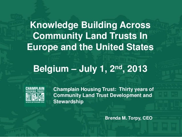 Knowledge Building Across Community Land Trusts In Europe and the United States Belgium – July 1, 2nd, 2013 Champlain Hous...