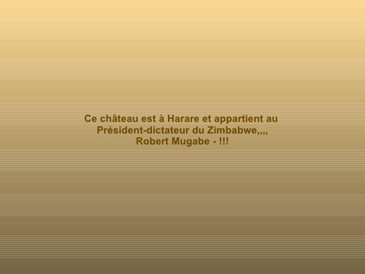 Ce château est à Harare et appartient au  Président-dictateur du Zimbabwe,,,, Robert Mugabe - !!!