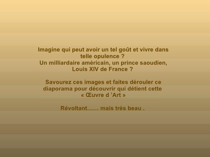 Imagine qui peut avoir un tel goût et vivre dans telle opulence ?  Un milliardaire américain, un prince saoudien, Louis XI...