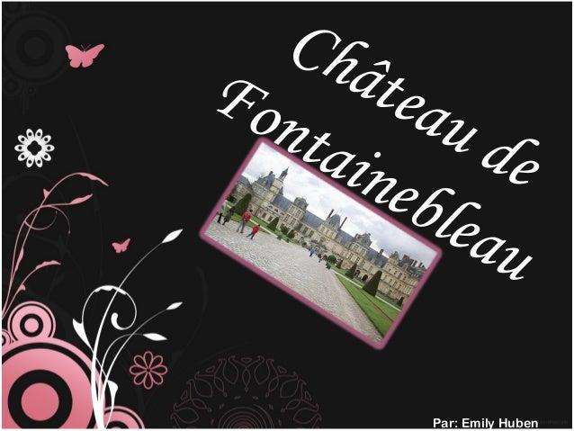 Château de Fontainebleau Par: Emily Huben