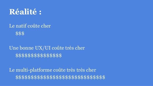 Réalité : Le natif coûte cher $$$ Une bonne UX/UI coûte très cher $$$$$$$$$$$$$$$ Le multi-platforme coûte très très cher ...