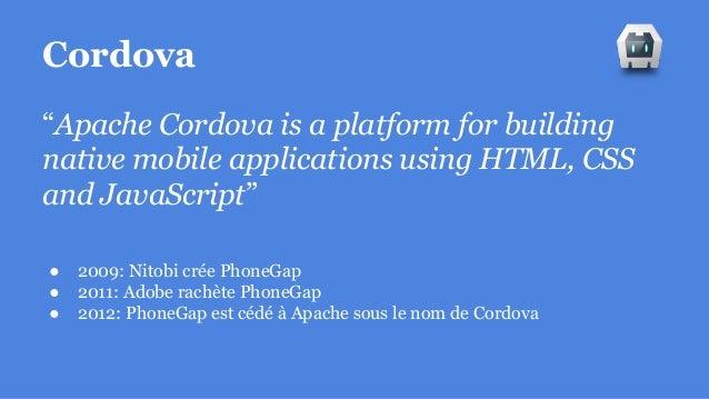"Cordova ""Apache Cordova is a platform for building native mobile applications using HTML, CSS and JavaScript"" ● 2009: Nito..."