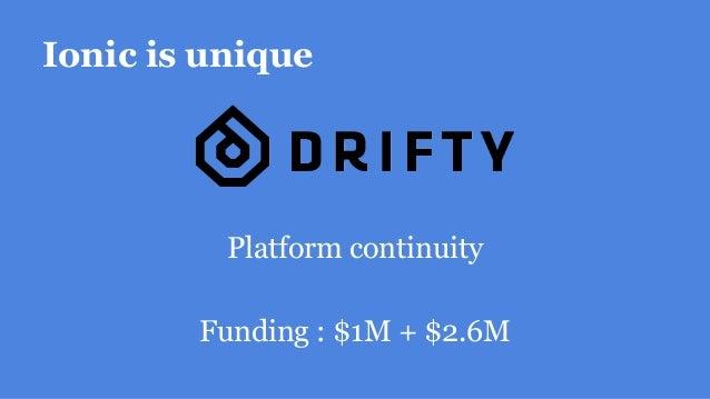 Ionic is unique Platform continuity Funding : $1M + $2.6M