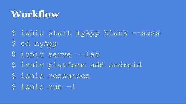 Workflow $ ionic start myApp blank --sass $ cd myApp $ ionic serve --lab $ ionic platform add android $ ionic resources $ ...