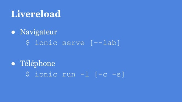 Livereload ● Navigateur $ ionic serve [--lab] ● Téléphone $ ionic run -l [-c -s]