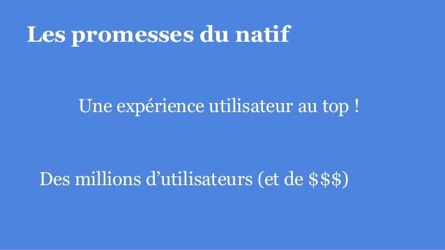 Les promesses du natif Une expérience utilisateur au top ! Des millions d'utilisateurs (et de $$$)