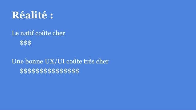 Réalité : Le natif coûte cher $$$ Une bonne UX/UI coûte très cher $$$$$$$$$$$$$$$