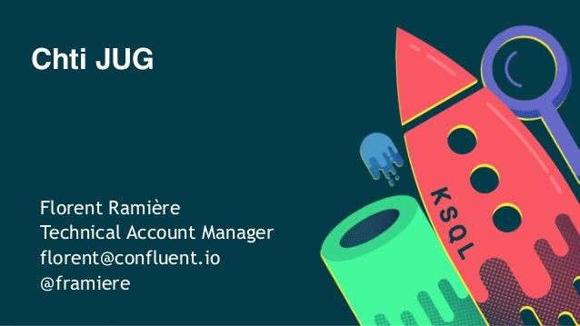 Chti JUG Florent Ramière Technical Account Manager florent@confluent.io @framiere
