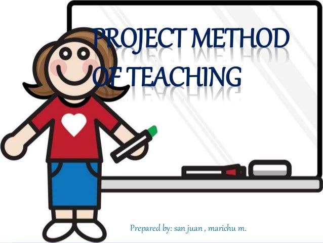 PROJECT METHOD  OF TEACHING  Prepared by: san juan , marichu m..