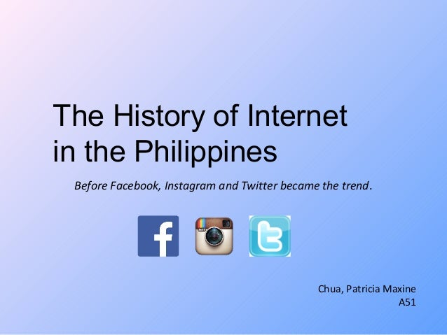 The History of Internet  in the Philippines  Before Facebook, Instagram and Twitter became the trend.  Chua, Patricia Maxi...