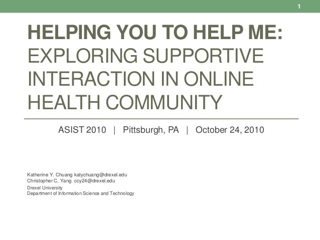 HELPING YOU TO HELP ME: EXPLORING SUPPORTIVE INTERACTION IN ONLINE HEALTH COMMUNITY ASIST 2010   Pittsburgh, PA   October ...