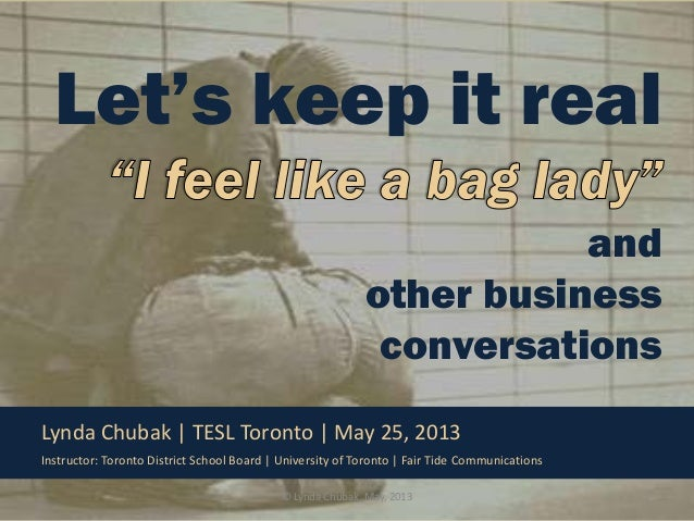 Let's keep it real and other business conversations Lynda Chubak | TESL Toronto | May 25, 2013 Instructor: Toronto Distric...