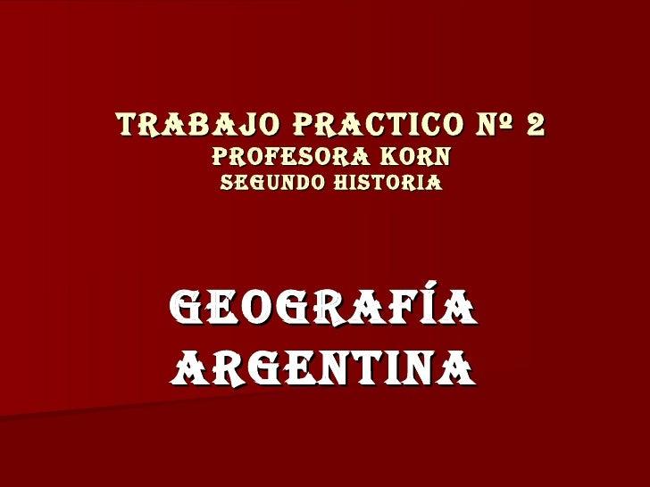 TRABAJO PRACTICO nº 2  profesora korn segundo historia Geografía ARgentINA