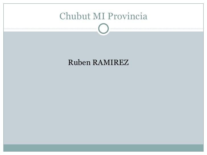 Chubut MI Provincia <ul><li>Ruben RAMIREZ </li></ul>