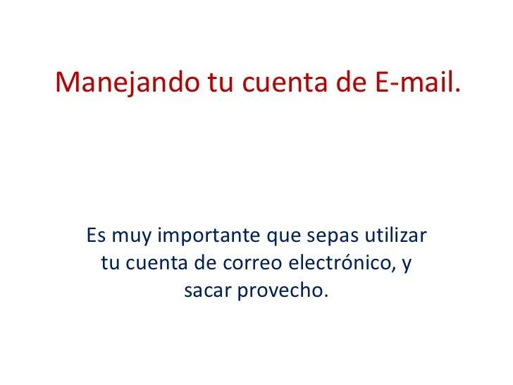 Manejando tu cuenta de E-mail.  Es muy importante que sepas utilizar   tu cuenta de correo electrónico, y            sacar...