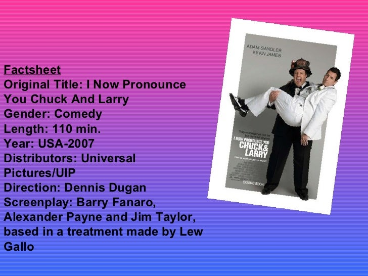 Factsheet Original Title: I Now Pronounce You Chuck And Larry Gender: Comedy Length: 110 min. Year: USA-2007 Distributors:...