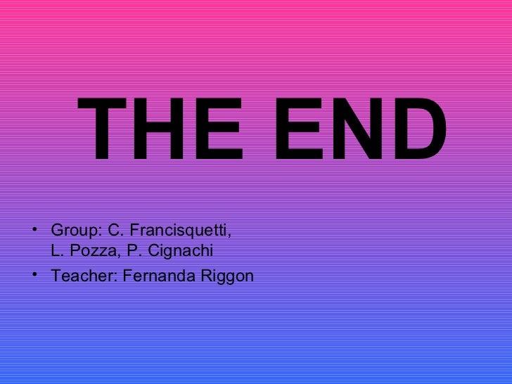 <ul><li>Group: C. Francisquetti,  L. Pozza, P. Cignachi </li></ul><ul><li>Teacher: Fernanda Riggon </li></ul>THE END