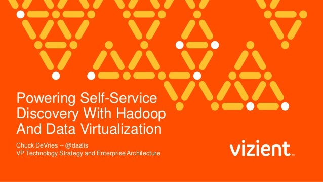 Powering Self-Service Discovery With Hadoop And Data Virtualization Chuck DeVries -- @daalis VP Technology Strategy and En...