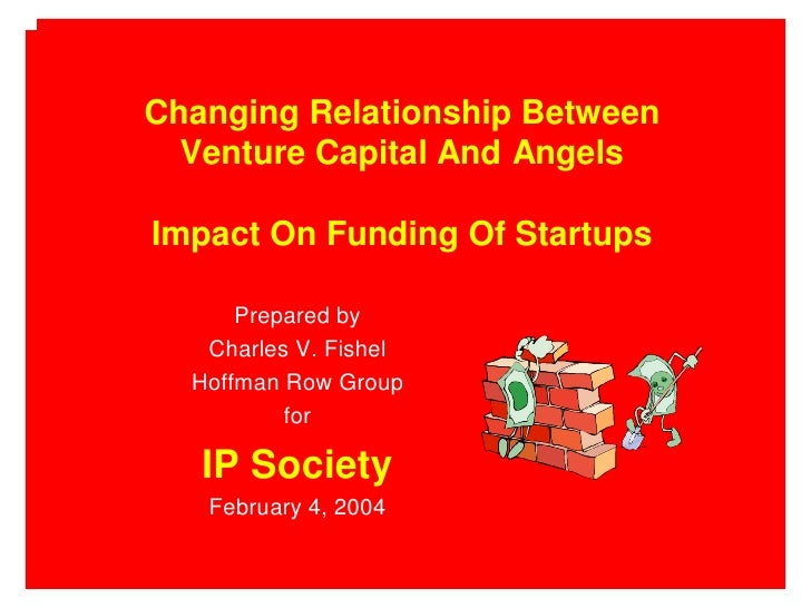 Changing Relationship Between   Venture Capital And Angels  Impact On Funding Of Startups        Prepared by    Charles V....