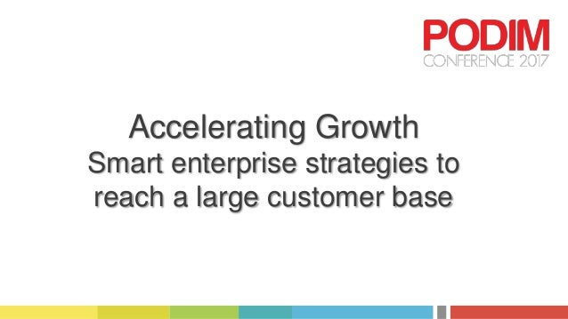 Accelerating Growth Smart enterprise strategies to reach a large customer base