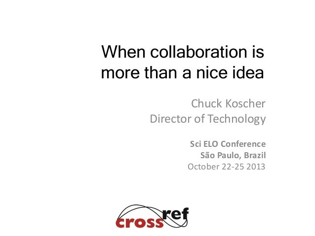 When collaboration is more than a nice idea Chuck Koscher Director of Technology Sci ELO Conference São Paulo, Brazil Octo...