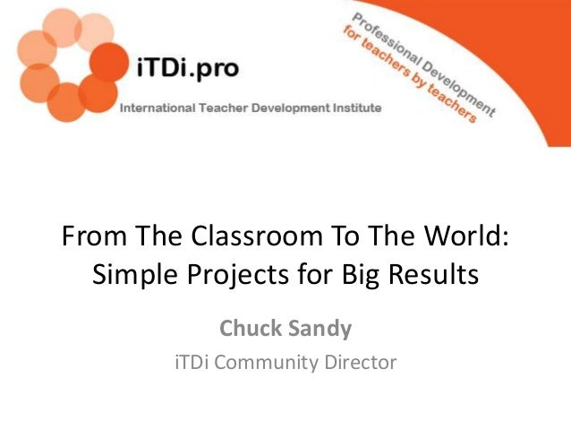 From The Classroom To The World: Simple Projects for Big Results Chuck Sandy iTDi Community Director