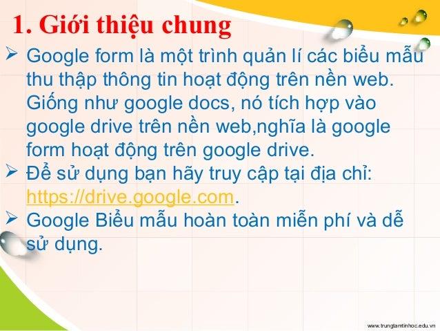 www.trungtamtinhoc.edu.vn 1. Giới thiệu chung  Google form là một trình quản lí các biểu mẫu thu thập thông tin hoạt động...