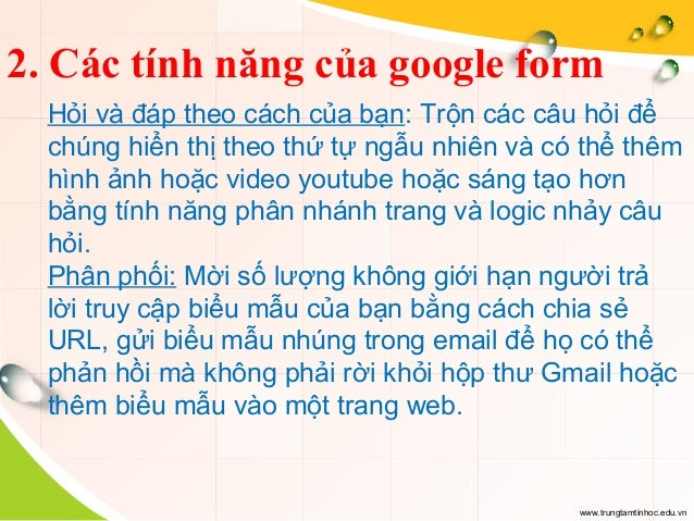 www.trungtamtinhoc.edu.vn 2. Các tính năng của google form Hỏi và đáp theo cách của bạn: Trộn các câu hỏi để chúng hiển th...