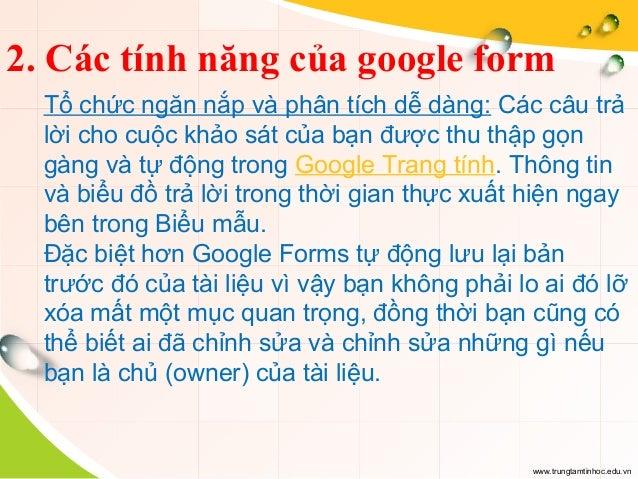www.trungtamtinhoc.edu.vn 2. Các tính năng của google form Tổ chức ngăn nắp và phân tích dễ dàng: Các câu trả lời cho cuộc...