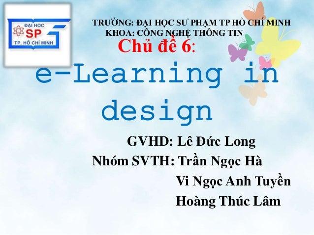 Chủ đề 6: e-Learning in design GVHD: Lê Đức Long Nhóm SVTH: Trần Ngọc Hà Vi Ngọc Anh Tuyền Hoàng Thúc Lâm TRƯỜNG: ĐẠI HỌC ...