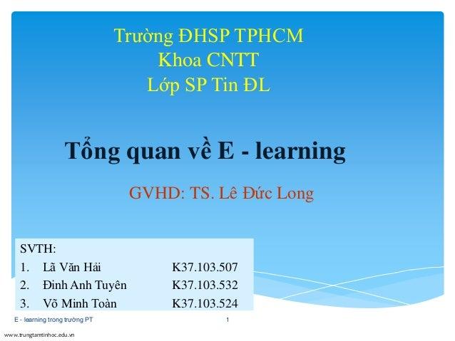 Tổng quan về E - learning  www.trungtamtinhoc.edu.vn  Trường ĐHSP TPHCM  Khoa CNTT  Lớp SP Tin ĐL  GVHD: TS. Lê Đức Long  ...