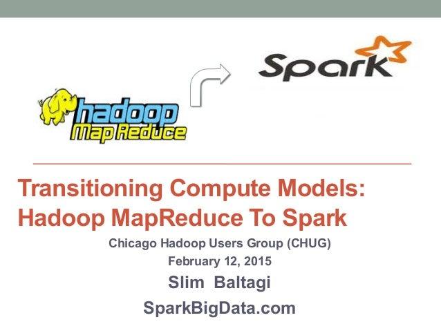 Transitioning Compute Models: Hadoop MapReduce To Spark Chicago Hadoop Users Group (CHUG) February 12, 2015 Slim Baltagi S...