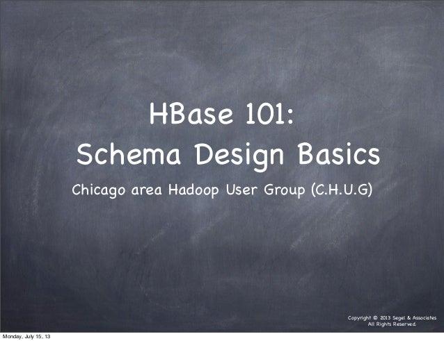 Copyright © 2013 Segel & Associates All Rights Reserved. HBase 101: Schema Design Basics Chicago area Hadoop User Group (C...