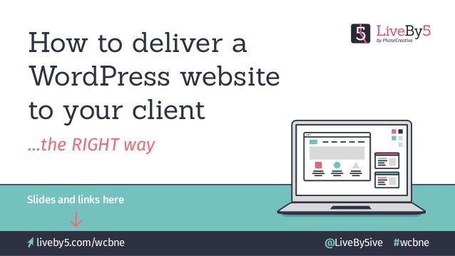 How to deliver a WordPress website to your client ...the RIGHT way Slides and links here liveby5.com/wcbne  @LiveBy5ive #...