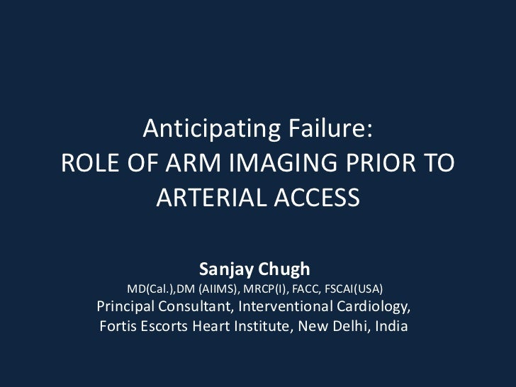 Anticipating Failure:ROLE OF ARM IMAGING PRIOR TO       ARTERIAL ACCESS                  Sanjay Chugh      MD(Cal.),DM (AI...